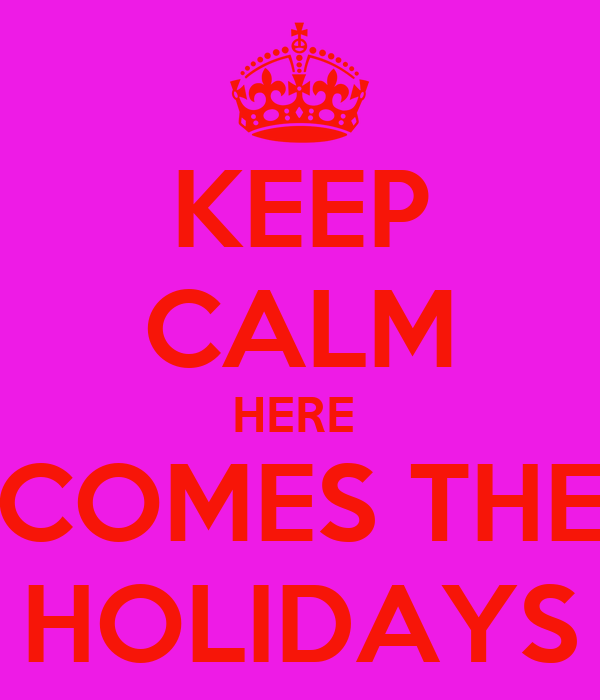 KEEP CALM HERE  COMES THE HOLIDAYS