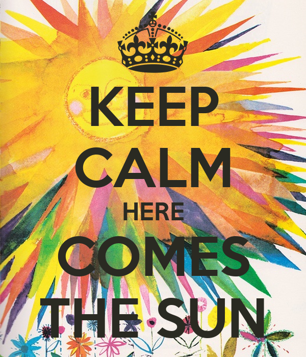 KEEP CALM HERE COMES THE SUN