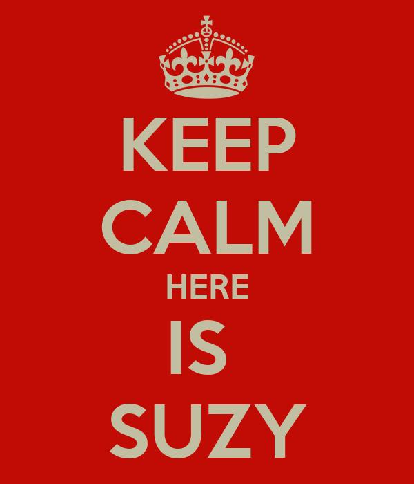 KEEP CALM HERE IS  SUZY