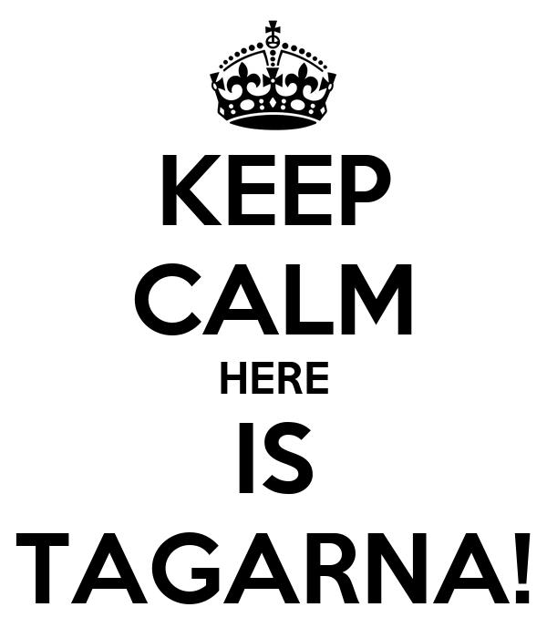 KEEP CALM HERE IS TAGARNA!