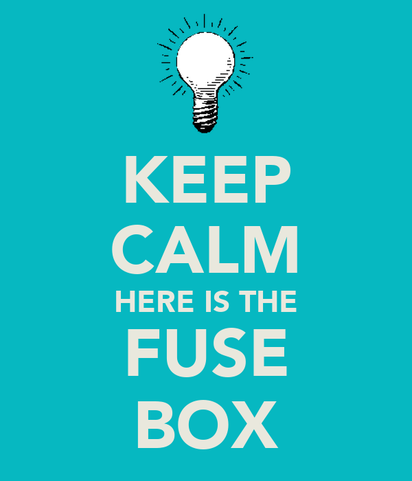 KEEP CALM HERE IS THE FUSE BOX
