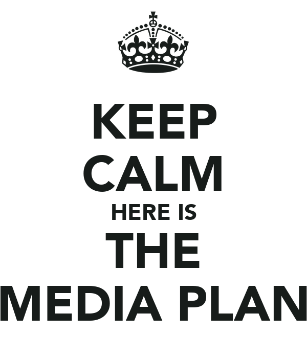 KEEP CALM HERE IS THE MEDIA PLAN