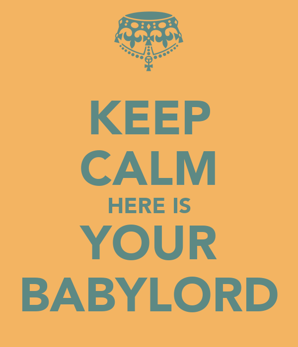 KEEP CALM HERE IS YOUR BABYLORD