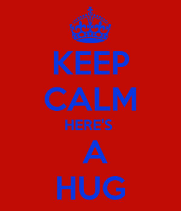 KEEP CALM HERE'S   A HUG