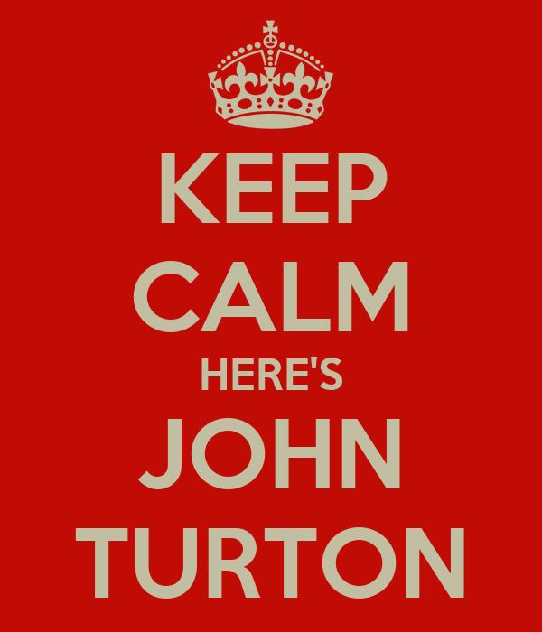 KEEP CALM HERE'S JOHN TURTON