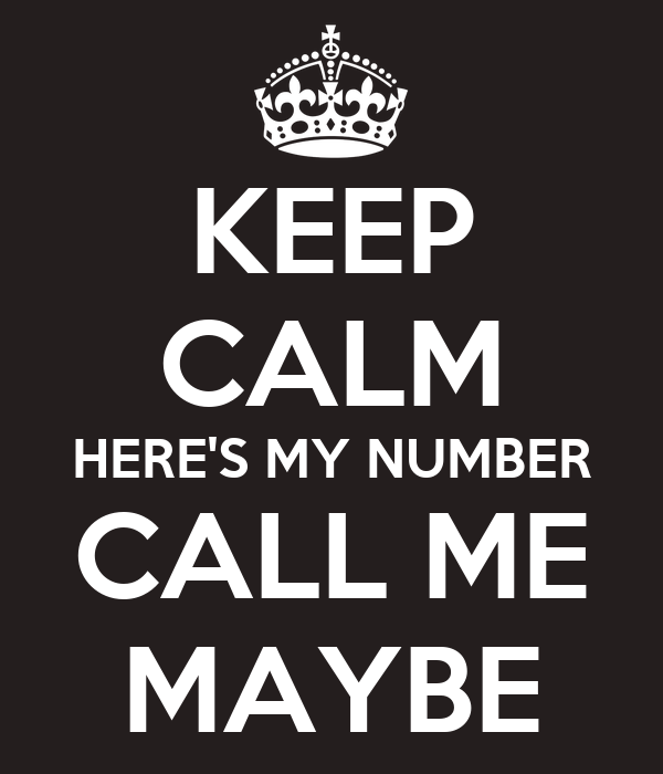 KEEP CALM HERE'S MY NUMBER CALL ME MAYBE