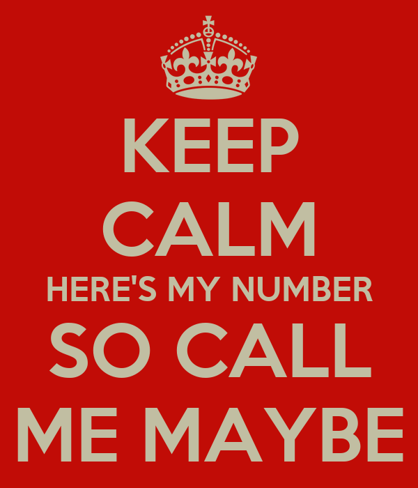 KEEP CALM HERE'S MY NUMBER SO CALL ME MAYBE