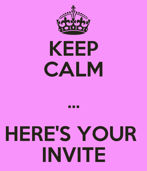 KEEP CALM ... HERE'S YOUR  INVITE