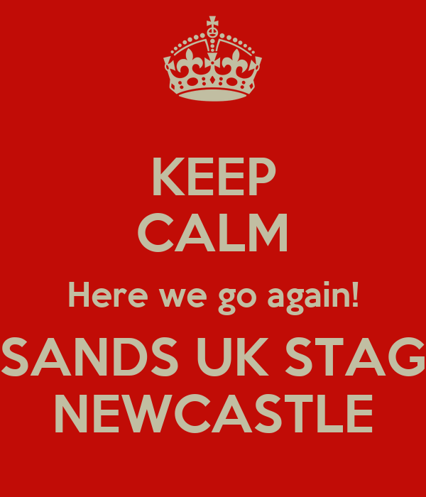 KEEP CALM Here we go again! SANDS UK STAG NEWCASTLE