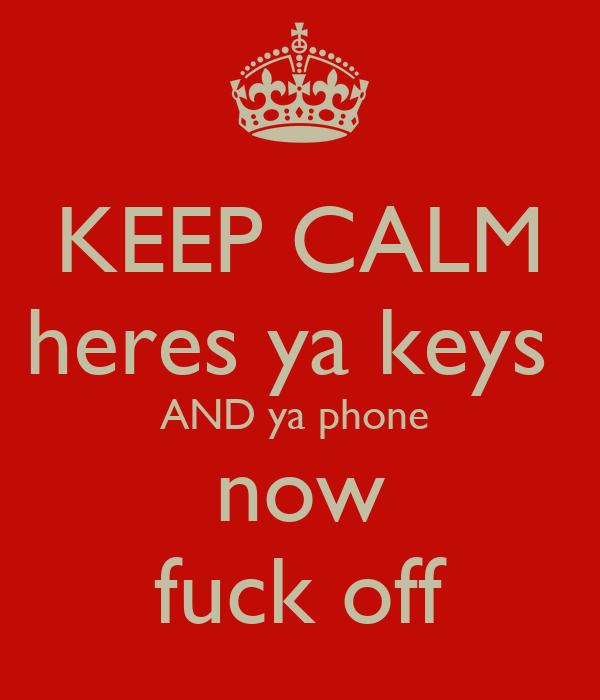 KEEP CALM heres ya keys  AND ya phone  now fuck off