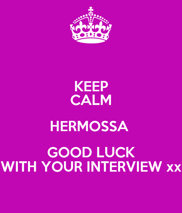 KEEP CALM HERMOSSA  GOOD LUCK WITH YOUR INTERVIEW xx