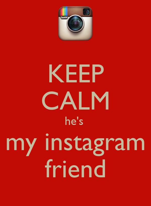 KEEP CALM he's  my instagram friend