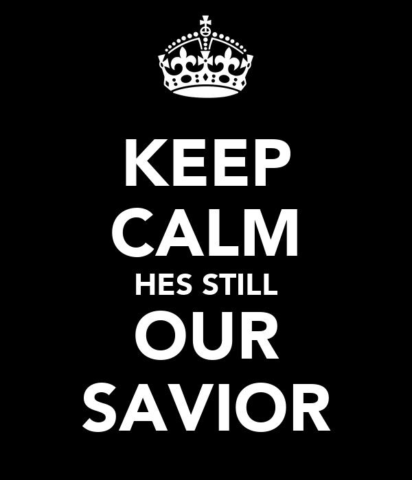 KEEP CALM HES STILL OUR SAVIOR