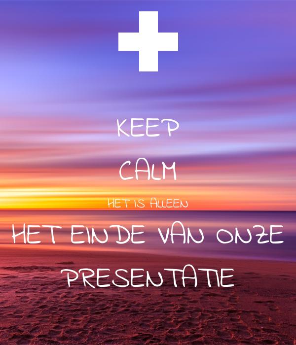 KEEP CALM HET IS ALLEEN HET EINDE VAN ONZE PRESENTATIE