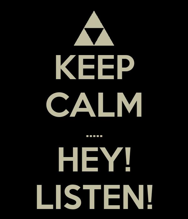 KEEP CALM ..... HEY! LISTEN!