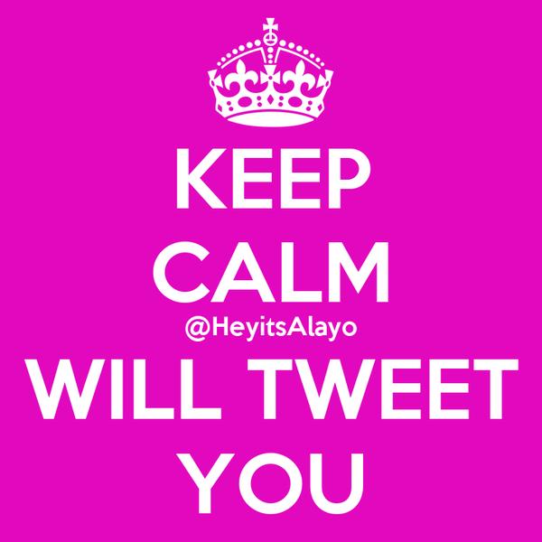 KEEP CALM @HeyitsAlayo WILL TWEET YOU