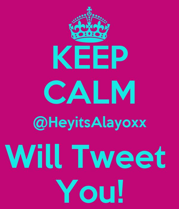 KEEP CALM @HeyitsAlayoxx Will Tweet  You!