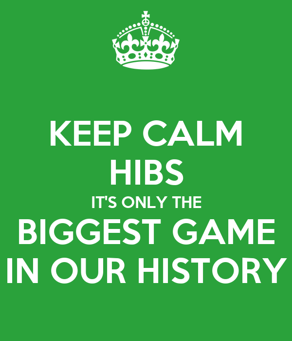 KEEP CALM HIBS IT'S ONLY THE BIGGEST GAME IN OUR HISTORY