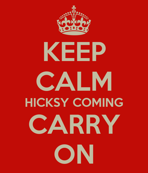 KEEP CALM HICKSY COMING CARRY ON