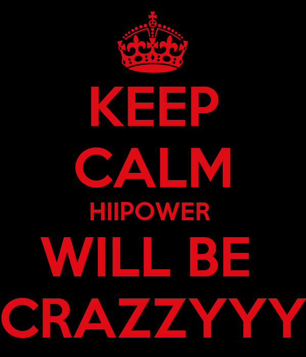 KEEP CALM HIIPOWER  WILL BE  CRAZZYYY