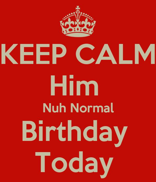 KEEP CALM Him  Nuh Normal Birthday  Today