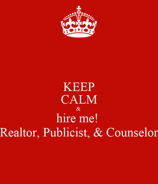 KEEP CALM &  hire me!  Realtor, Publicist, & Counselor
