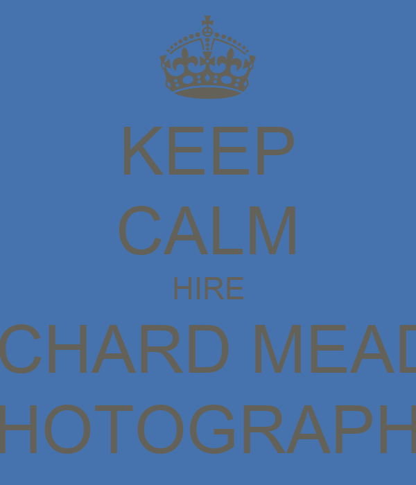 KEEP CALM HIRE RICHARD MEADE PHOTOGRAPHY