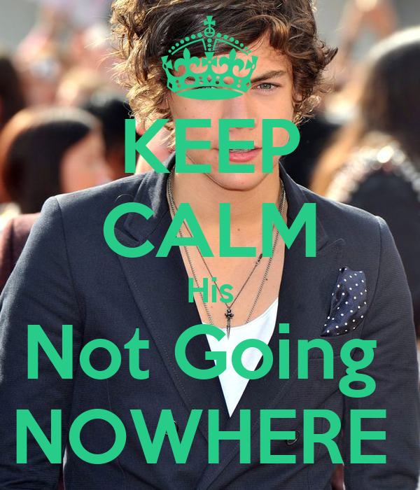KEEP CALM His Not Going  NOWHERE