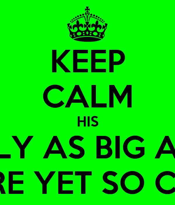 KEEP CALM HIS ONLY AS BIG AS A HORE YET SO CUTE