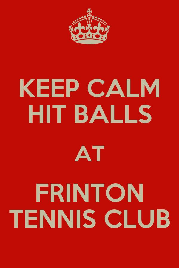 KEEP CALM HIT BALLS AT FRINTON TENNIS CLUB