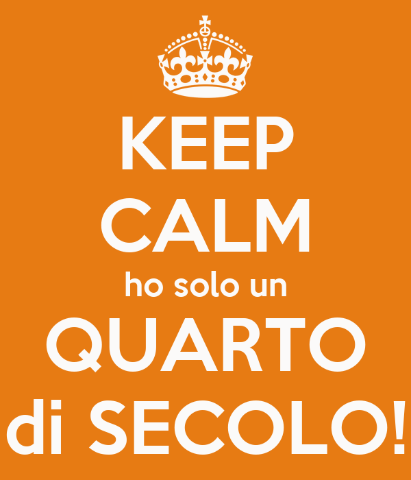 KEEP CALM ho solo un QUARTO di SECOLO!