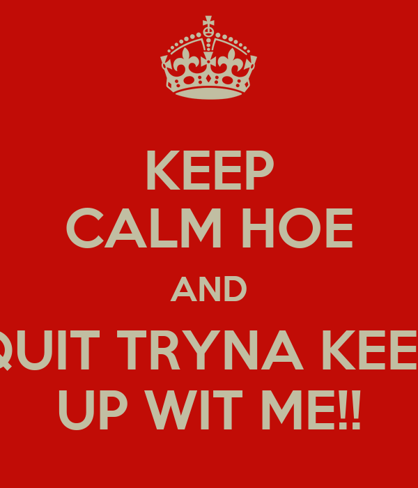 KEEP CALM HOE AND QUIT TRYNA KEEP UP WIT ME!!