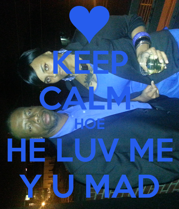 KEEP CALM  HOE HE LUV ME Y U MAD