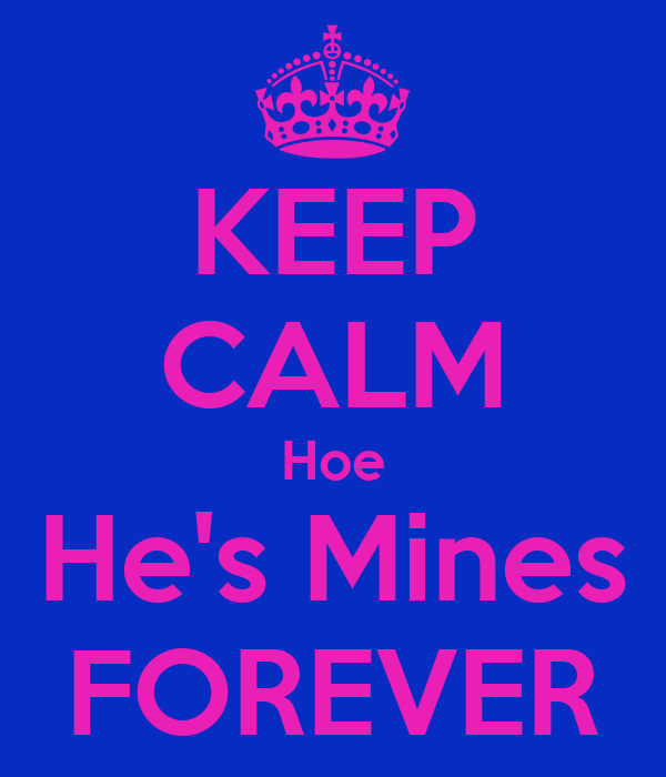 KEEP CALM Hoe He's Mines FOREVER