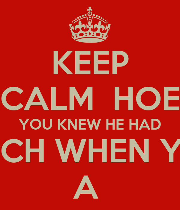 KEEP CALM  HOE YOU KNEW HE HAD A BITCH WHEN YOU S A
