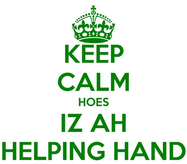 KEEP CALM HOES IZ AH HELPING HAND