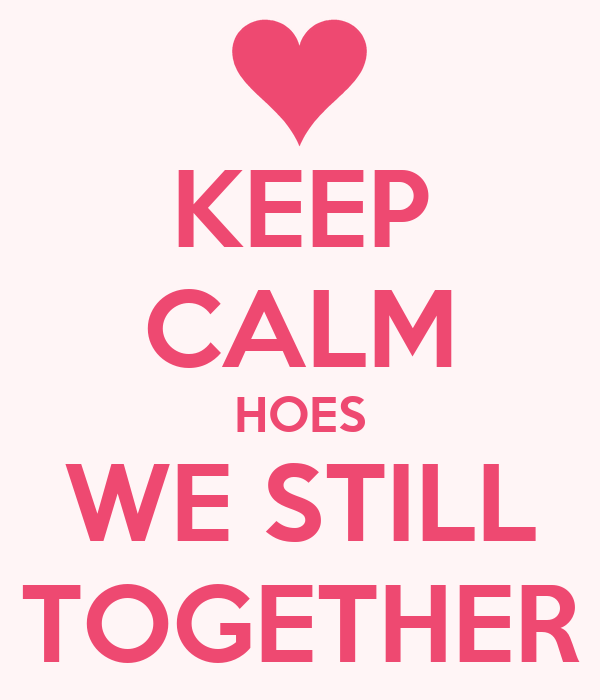 KEEP CALM HOES WE STILL TOGETHER