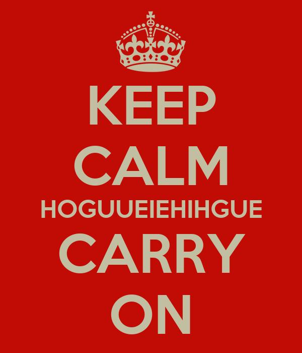 KEEP CALM HOGUUEIEHIHGUE CARRY ON