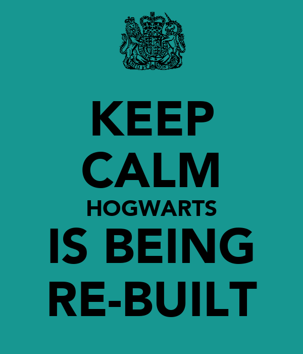 KEEP CALM HOGWARTS IS BEING RE-BUILT