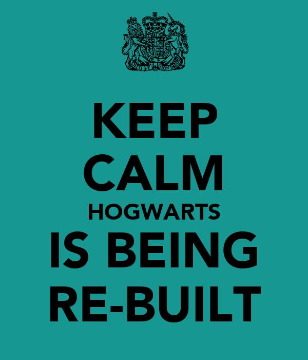 KEEP CALM HOGWARTS IS BEING RE-BUILT