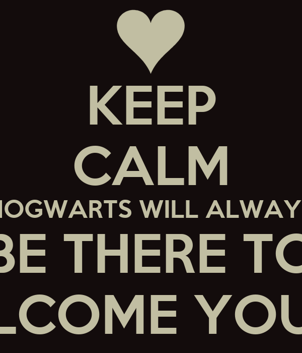 KEEP CALM HOGWARTS WILL ALWAYS BE THERE TO TO WELCOME YOU HOME
