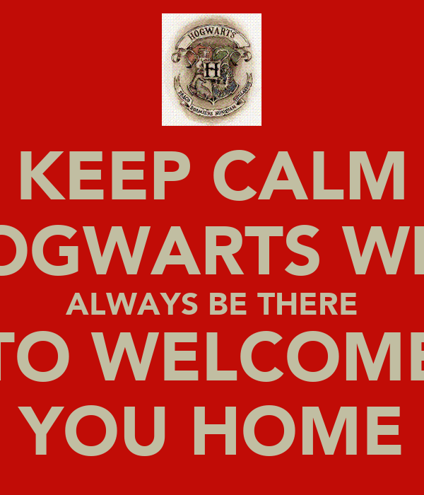 KEEP CALM HOGWARTS WILL ALWAYS BE THERE TO WELCOME YOU HOME