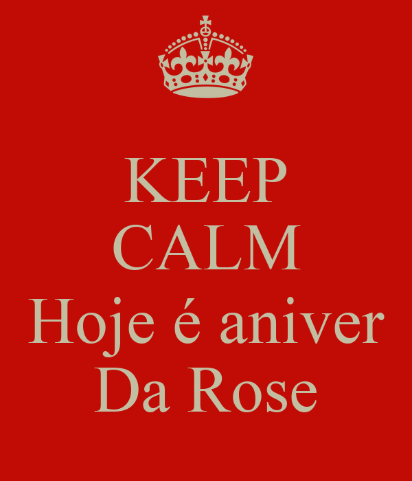 KEEP CALM  Hoje é aniver Da Rose