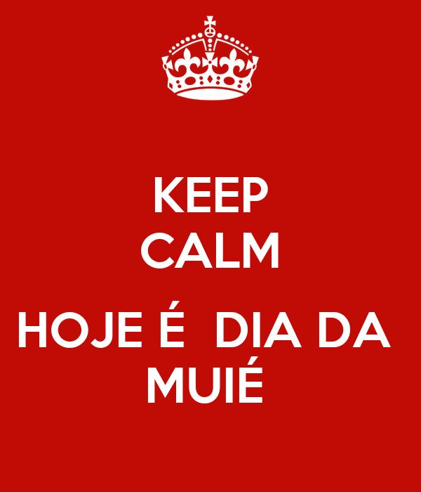 KEEP CALM  HOJE É  DIA DA  MUIÉ