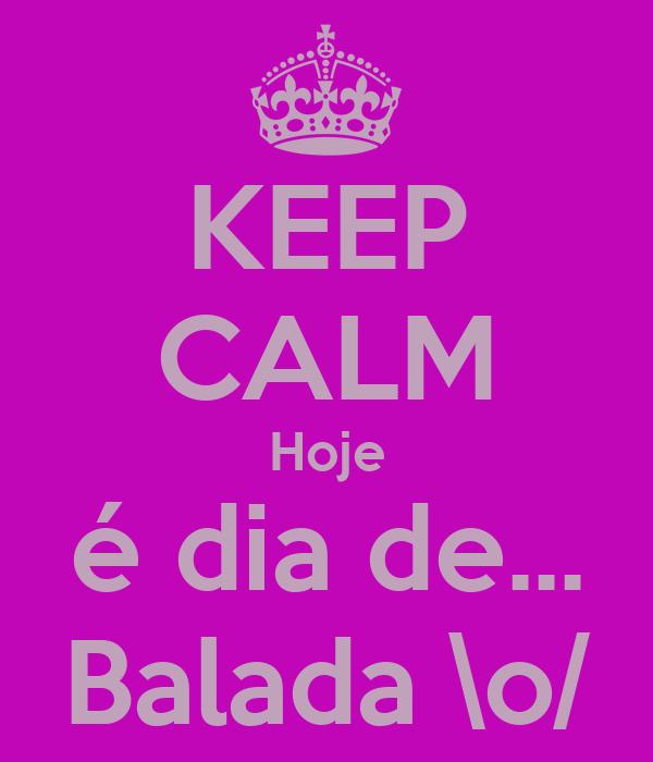 KEEP CALM Hoje é dia de... Balada \o/