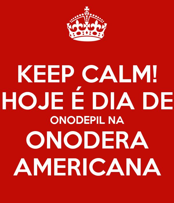 KEEP CALM! HOJE É DIA DE ONODEPIL NA ONODERA AMERICANA