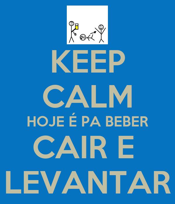 KEEP CALM HOJE É PA BEBER CAIR E  LEVANTAR
