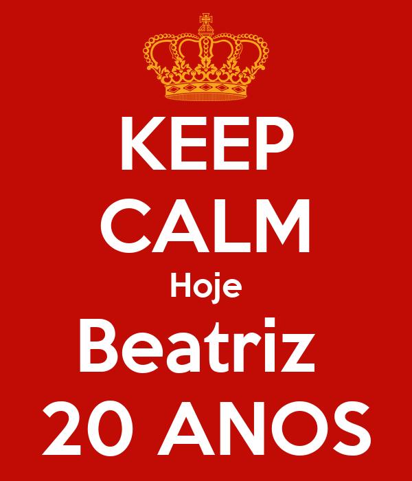 KEEP CALM Hoje Beatriz  20 ANOS