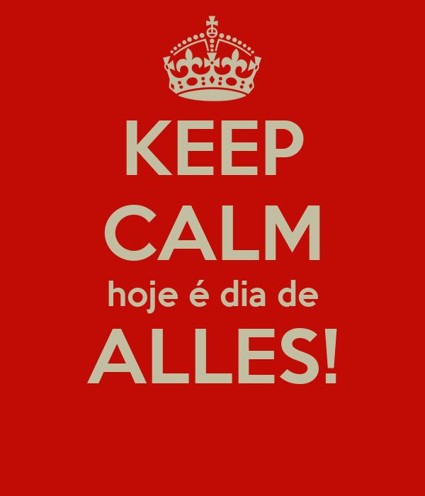 KEEP CALM hoje é dia de ALLES!