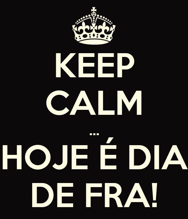 KEEP CALM ... HOJE É DIA DE FRA!